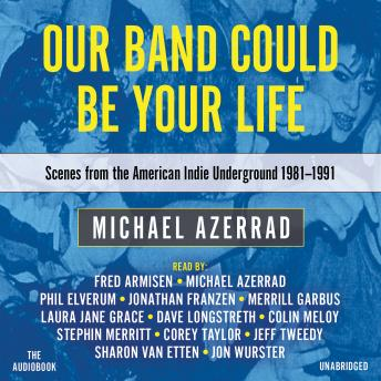 Our Band Could Be Your Life: Scenes from the American Indie Underground, 1981-1991, Audio book by Michael Azerrad