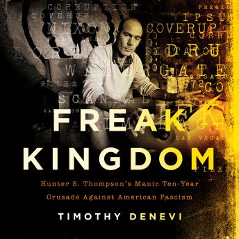 Freak Kingdom: Hunter S. Thompson's Manic Ten-Year Crusade Against American Fascism, Audio book by Timothy Denevi