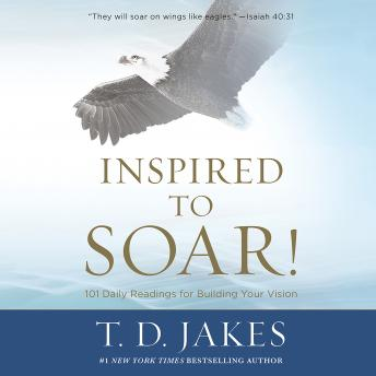 Download Inspired to Soar!: 101 Daily Readings for Building Your Vision by T D Jakes