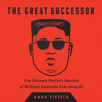The Great Successor: The Divinely Perfect Destiny of Brilliant Comrade Kim Jong Un