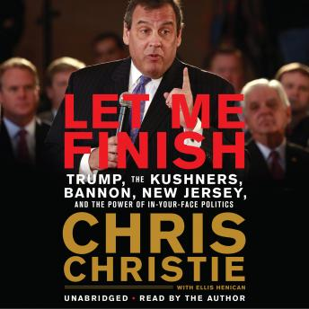 Download Let Me Finish: Trump, the Kushners, Bannon, New Jersey, and the Power of In-Your-Face Politics by Chris Christie