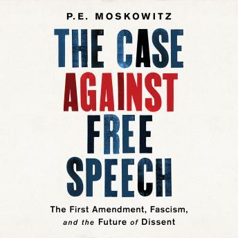 Case Against Free Speech: The First Amendment, Fascism, and the Future of Dissent, Pe Moskowitz