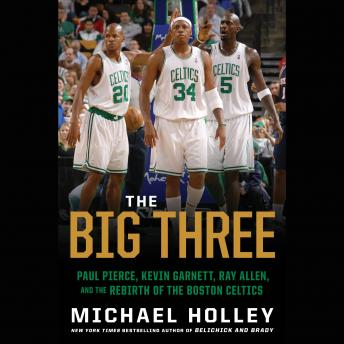 The Big Three: Paul Pierce, Kevin Garnett, Ray Allen, and the Rebirth of the Boston Celtics