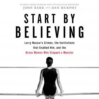 Download Start by Believing: Larry Nassar's Crimes, the Institutions that Enabled Him, and the Brave Women Who Stopped a Monster by John Barr, Dan Murphy