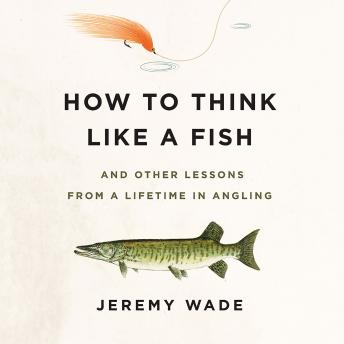 Download How to Think Like a Fish: And Other Lessons from a Lifetime in Angling by Jeremy Wade