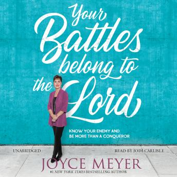 Your Battles Belong to the Lord: Know Your Enemy and Be More Than a Conqueror, Joyce Meyer
