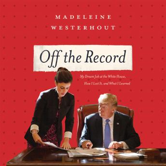 Download Off the Record: My Dream Job at the White House, How I Lost It, and What I Learned by Madeleine Westerhout