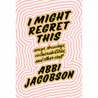 Download I Might Regret This: Essays, Drawings, Vulnerabilities, and Other Stuff by Abbi Jacobson