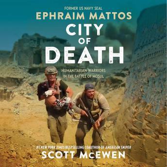 Download City of Death: Humanitarian Warriors in the Battle of Mosul by Scott Mcewen, Ephraim Mattos