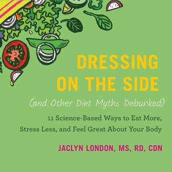 Dressing on the Side (and Other Diet Myths Debunked): 11 Science-Based Ways to Eat More, Stress Less, and Feel Great about Your Body, Jaclyn London