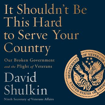 It Shouldn't Be This Hard to Serve Your Country: Our Broken Government and the Plight of Veterans