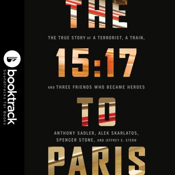 Download 15:17 to Paris: The True Story of a Terrorist, a Train, and Three American Heroes Booktrack Edition by Anthony Sadler, Alek Skarlatos, Spencer Stone