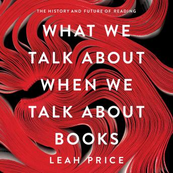Download What We Talk About When We Talk About Books: The History and Future of Reading by Leah Price