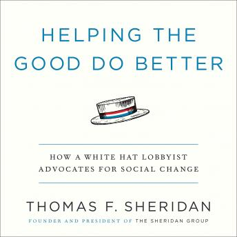 Helping the Good Do Better: How a White Hat Lobbyist Advocates for Social Change, Thomas F. Sheridan