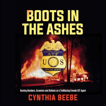 Boots in the Ashes: Busting Bombers, Arsonists and Outlaws as a Trailblazing Female ATF Agent, Cynthia Beebe