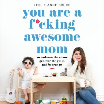 You Are a F*cking Awesome Mom: So Embrace the Chaos, Get Over the Guilt, and Be True to You, Leslie Anne Bruce