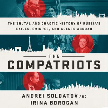Download Compatriots: The Brutal and Chaotic History of Russia's Exiles, Émigrés, and Agents Abroad by Andrei Soldatov, Irina Borogan