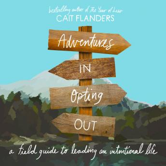 Adventures in Opting Out: A Field Guide to Leading an Intentional Life, Cait Flanders