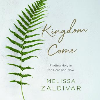 Kingdom Come: Finding Holy in the Here and Now, Melissa Zaldivar