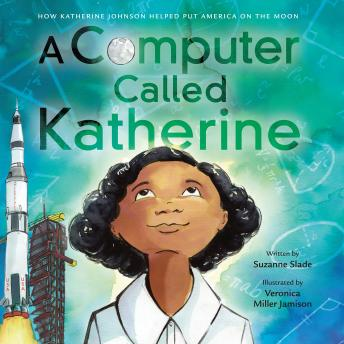 Computer Called Katherine: How Katherine Johnson Helped Put America on the Moon, Suzanne Slade