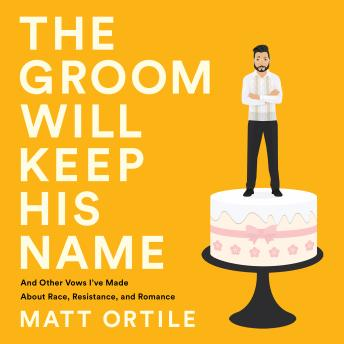Groom Will Keep His Name: And Other Vows I've Made About Race, Resistance, and Romance, Matt Ortile