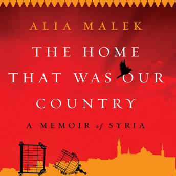 Download Home That Was Our Country: A Memoir of Syria by Alia Malek