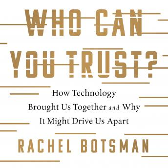 Who Can You Trust?: How Technology Brought Us Together and Why It Might Drive Us Apart, Rachel Botsman