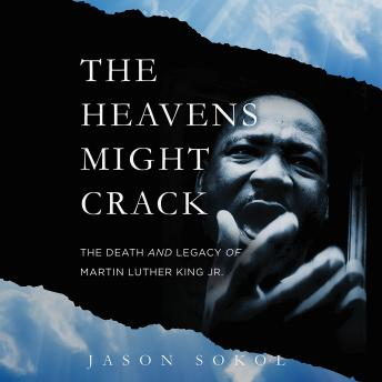Heavens Might Crack: The Death and Legacy of Martin Luther King Jr., Jason Sokol