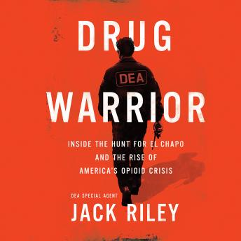 Download Drug Warrior: Inside the Hunt for El Chapo and the Rise of America's Opioid Crisis by Jack Riley