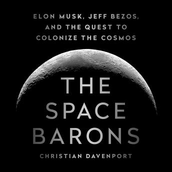 Download Space Barons: Elon Musk, Jeff Bezos, and the Quest to Colonize the Cosmos by Christian Davenport
