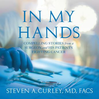 Download In My Hands: Compelling Stories from a Surgeon and His Patients Fighting Cancer by Steven A. Curley