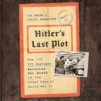 Download Hitler's Last Plot: The 139 VIP Hostages Selected for Death in the Final Days of World War II by Jeremy Dronfield, Ian Sayer