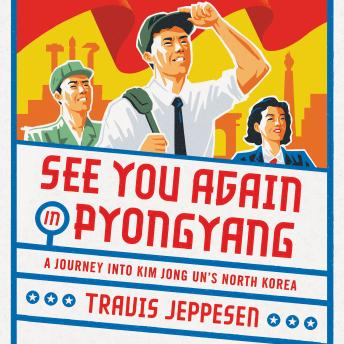 Download See You Again in Pyongyang: A Journey into Kim Jong Un's North Korea by Travis Jeppesen