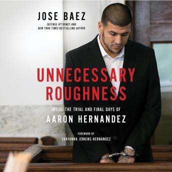 Unnecessary Roughness: Inside the Trial and Final Days of Aaron Hernandez, Audio book by Jose Baez