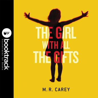 Girl With All the Gifts: Booktrack Edition, Audio book by M. R. Carey