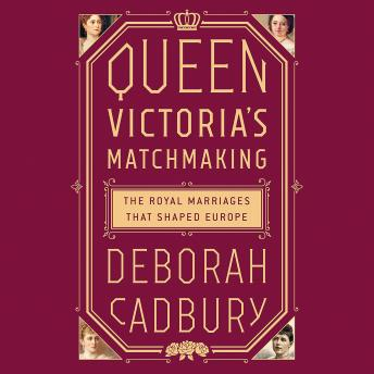 Download Queen Victoria's Matchmaking: The Royal Marriages that Shaped Europe by Deborah Cadbury