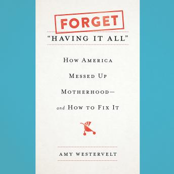 Forget 'Having It All': How America Messed Up Motherhood--and How to Fix It, Amy Westervelt