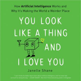 Download You Look Like a Thing and I Love You: How Artificial Intelligence Works and Why It's Making the World a Weirder Place by Janelle Shane