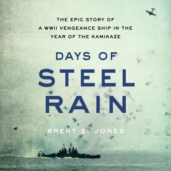 Days of Steel Rain: The Epic Story of a WWII Vengeance Ship in the Year of the Kamikaze