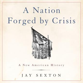 Nation Forged by Crisis: A New American History, Jay Sexton