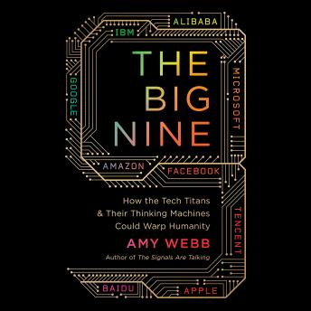 Big Nine: How the Tech Titans and Their Thinking Machines Could Warp Humanity, Amy Webb