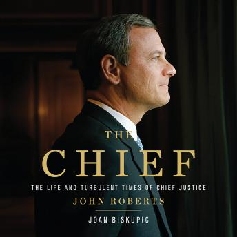 Chief: The Life and Turbulent Times of Chief Justice John Roberts, Joan Biskupic