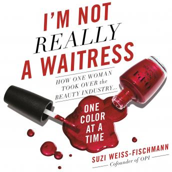 I'm Not Really a Waitress: How One Woman Took Over the Beauty Industry One Color at a Time, Suzi Weiss-Fischmann