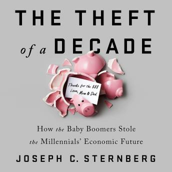 Download Theft of a Decade: How the Baby Boomers Stole the Millennials' Economic Future by Joseph C. Sternberg