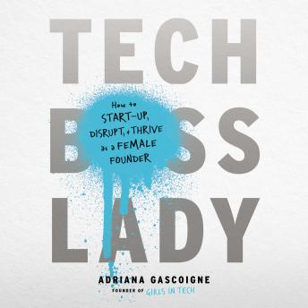 Tech Boss Lady: How to Start-up, Disrupt, and Thrive as a Female Founder, Adriana Gascoigne