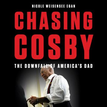 Chasing Cosby: The Downfall of America's Dad, Nicole Weisensee Egan