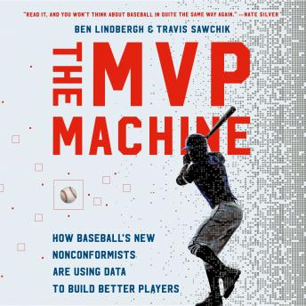 MVP Machine: How Baseball's New Nonconformists Are Using Data to Build Better Players, Ben Lindbergh, Travis Sawchik