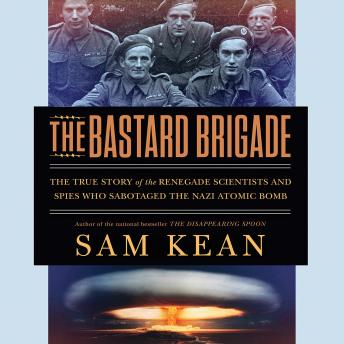 Bastard Brigade: The True Story of the Renegade Scientists and Spies Who Sabotaged the Nazi Atomic Bomb, Audio book by Sam Kean