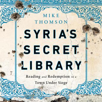 Download Syria's Secret Library: Reading and Redemption in a Town Under Siege by Mike Thomson