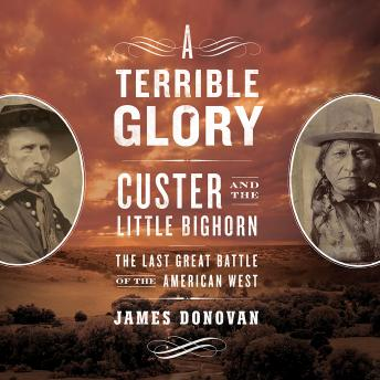 Terrible Glory: Custer and the Little Bighorn - the Last Great Battle of the American West, Audio book by James Donovan